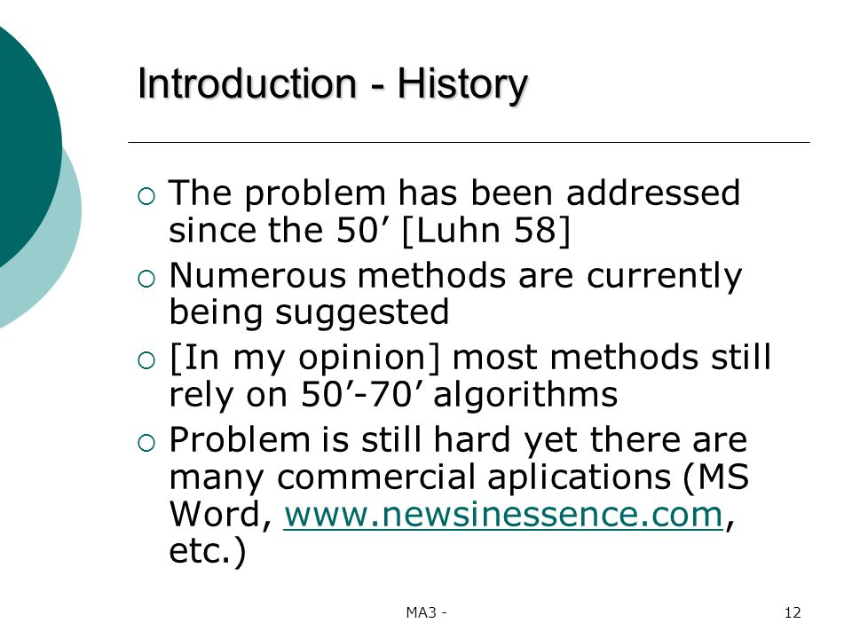 MA3 -12 The problem has been addressed since the 50 [Luhn 58] Numerous methods are currently being suggested [In my opinion] most methods still rely on 50-70 algorithms Problem is still hard yet there are many commercial aplications (MS Word, www.newsinessence.com, etc.)www.newsinessence.com Introduction - History