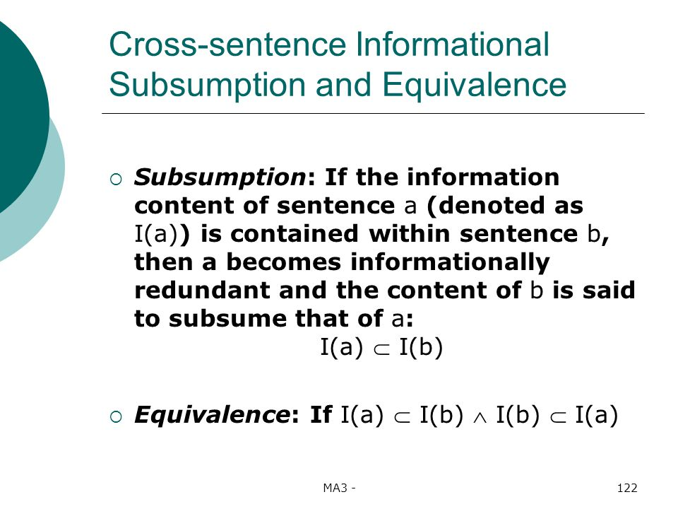 MA3 -122 Cross-sentence Informational Subsumption and Equivalence Subsumption: If the information content of sentence a (denoted as I(a)) is contained within sentence b, then a becomes informationally redundant and the content of b is said to subsume that of a: I(a) I(b) Equivalence: If I(a) I(b) I(b) I(a)