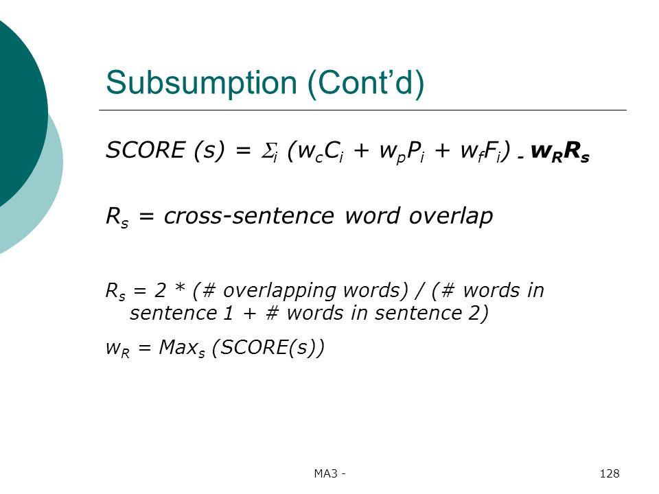 MA3 -128 Subsumption (Contd) SCORE (s) = i (w c C i + w p P i + w f F i ) - w R R s R s = cross-sentence word overlap R s = 2 * (# overlapping words) / (# words in sentence 1 + # words in sentence 2) w R = Max s (SCORE(s))