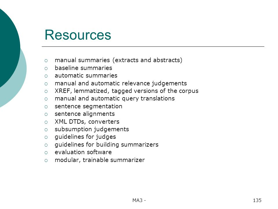 MA3 -135 Resources manual summaries (extracts and abstracts) baseline summaries automatic summaries manual and automatic relevance judgements XREF, lemmatized, tagged versions of the corpus manual and automatic query translations sentence segmentation sentence alignments XML DTDs, converters subsumption judgements guidelines for judges guidelines for building summarizers evaluation software modular, trainable summarizer