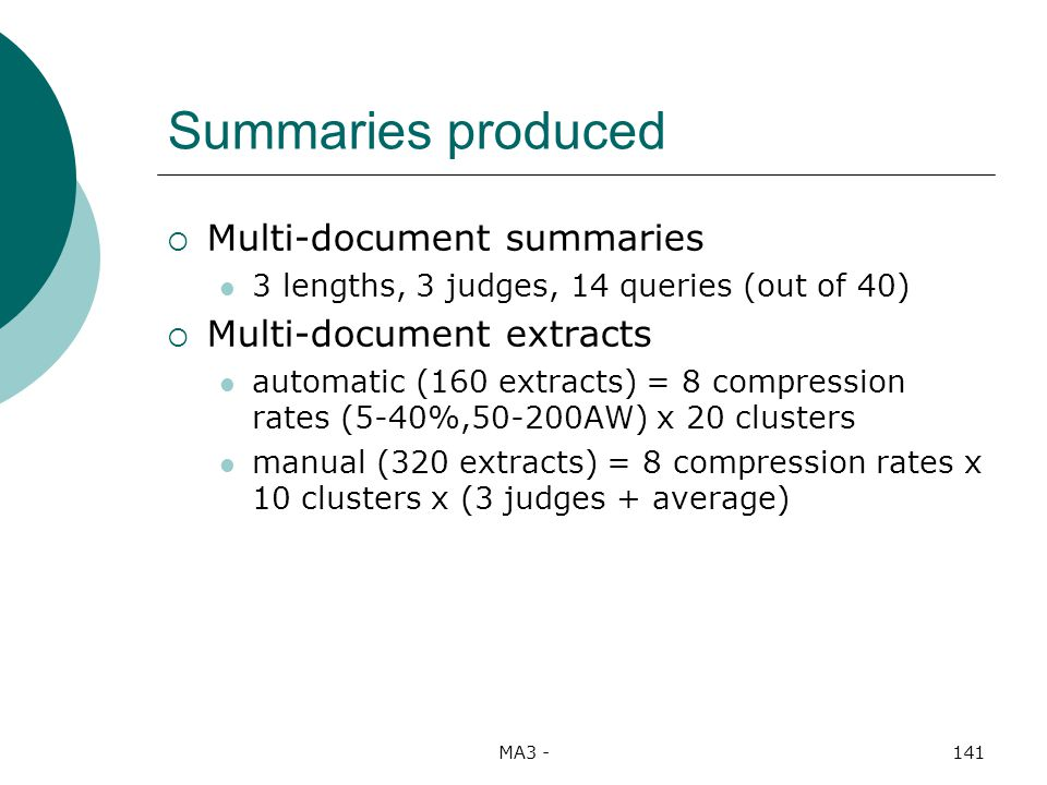 MA3 -141 Summaries produced Multi-document summaries 3 lengths, 3 judges, 14 queries (out of 40) Multi-document extracts automatic (160 extracts) = 8 compression rates (5-40%,50-200AW) x 20 clusters manual (320 extracts) = 8 compression rates x 10 clusters x (3 judges + average)