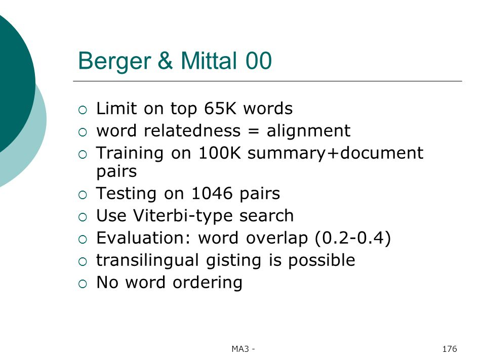 MA3 -176 Berger & Mittal 00 Limit on top 65K words word relatedness = alignment Training on 100K summary+document pairs Testing on 1046 pairs Use Viterbi-type search Evaluation: word overlap (0.2-0.4) transilingual gisting is possible No word ordering