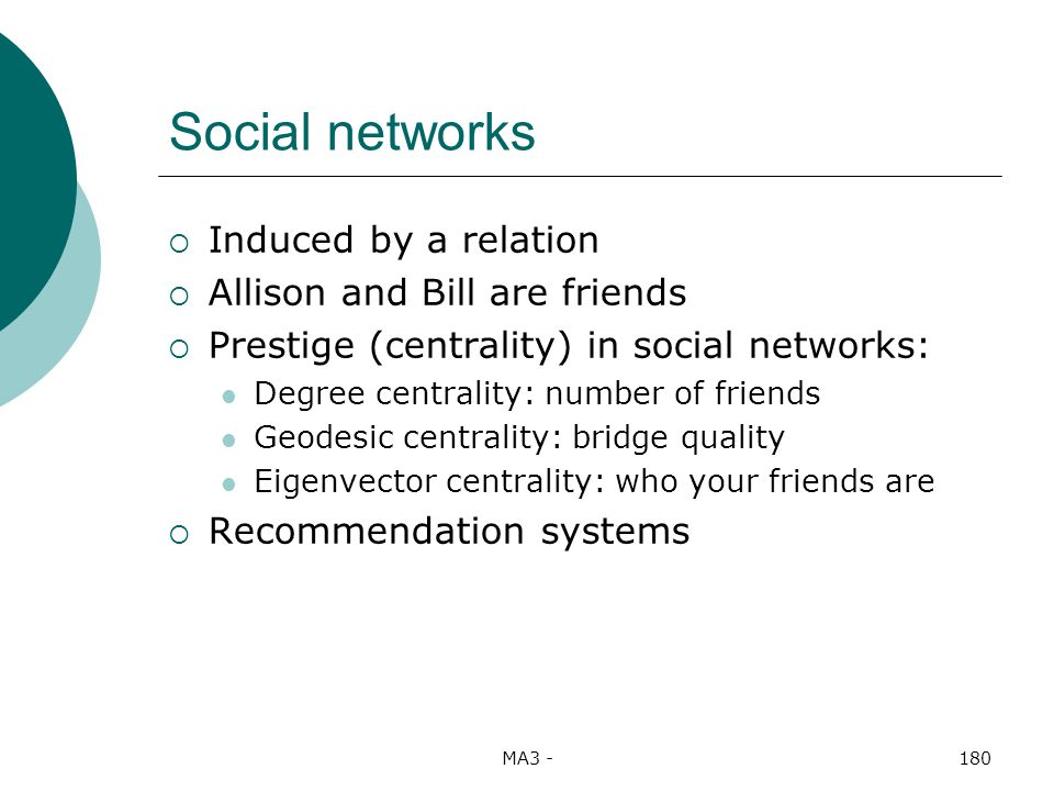 MA3 -180 Social networks Induced by a relation Allison and Bill are friends Prestige (centrality) in social networks: Degree centrality: number of friends Geodesic centrality: bridge quality Eigenvector centrality: who your friends are Recommendation systems
