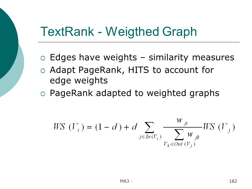 MA3 -182 TextRank - Weigthed Graph Edges have weights – similarity measures Adapt PageRank, HITS to account for edge weights PageRank adapted to weighted graphs