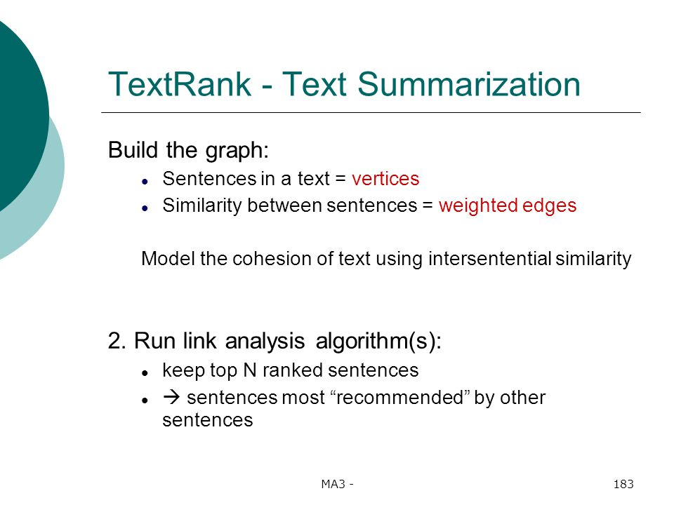 MA3 -183 TextRank - Text Summarization Build the graph: Sentences in a text = vertices Similarity between sentences = weighted edges Model the cohesion of text using intersentential similarity 2.