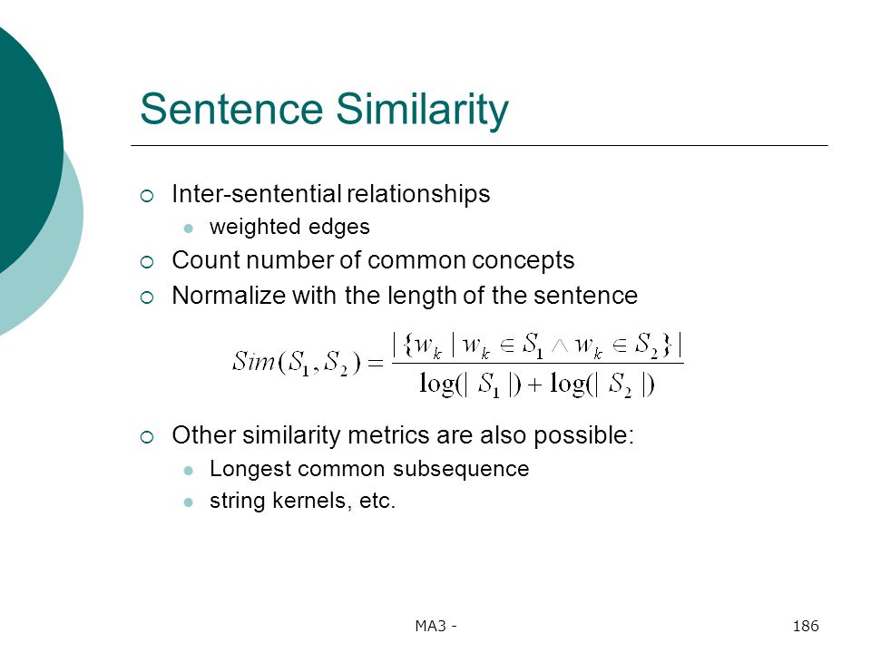 MA3 -186 Sentence Similarity Inter-sentential relationships weighted edges Count number of common concepts Normalize with the length of the sentence Other similarity metrics are also possible: Longest common subsequence string kernels, etc.