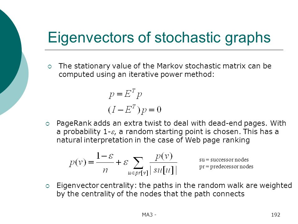 MA3 -192 Eigenvectors of stochastic graphs The stationary value of the Markov stochastic matrix can be computed using an iterative power method: PageRank adds an extra twist to deal with dead-end pages.