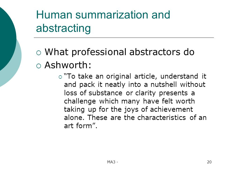 MA3 -20 Human summarization and abstracting What professional abstractors do Ashworth: To take an original article, understand it and pack it neatly into a nutshell without loss of substance or clarity presents a challenge which many have felt worth taking up for the joys of achievement alone.