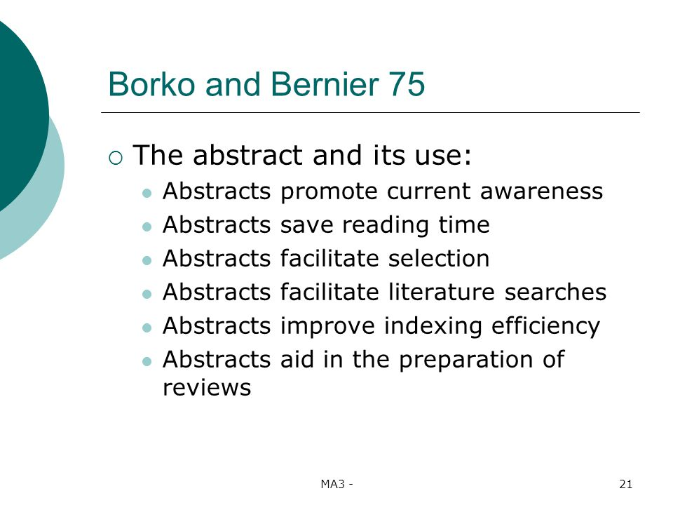 MA3 -21 Borko and Bernier 75 The abstract and its use: Abstracts promote current awareness Abstracts save reading time Abstracts facilitate selection Abstracts facilitate literature searches Abstracts improve indexing efficiency Abstracts aid in the preparation of reviews