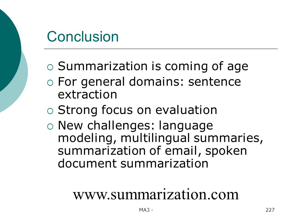 MA3 -227 Conclusion Summarization is coming of age For general domains: sentence extraction Strong focus on evaluation New challenges: language modeling, multilingual summaries, summarization of email, spoken document summarization www.summarization.com