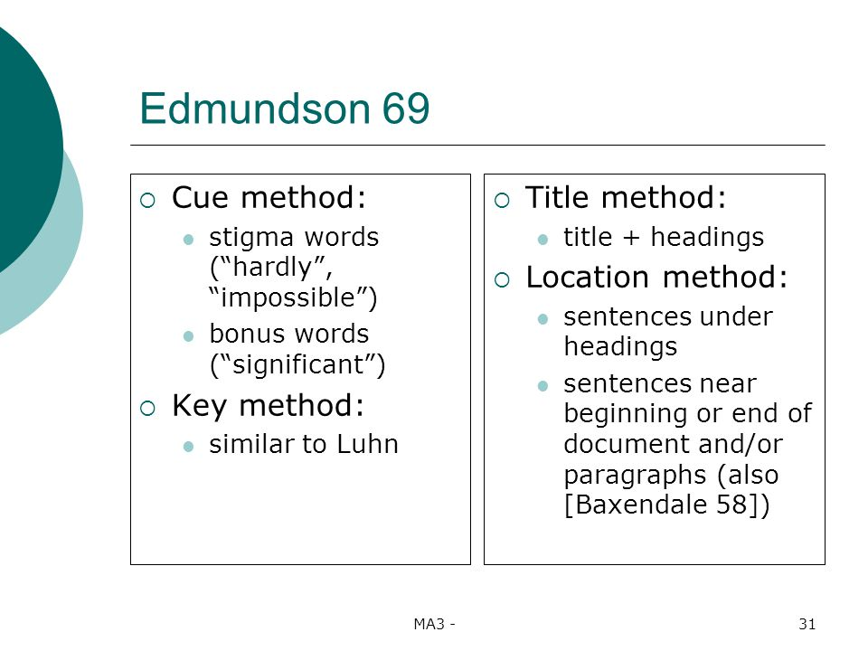 MA3 -31 Edmundson 69 Cue method: stigma words (hardly, impossible) bonus words (significant) Key method: similar to Luhn Title method: title + headings Location method: sentences under headings sentences near beginning or end of document and/or paragraphs (also [Baxendale 58])