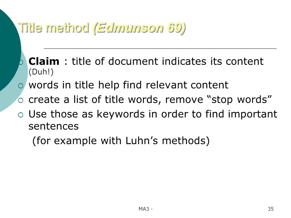 MA3 -35 Claim : title of document indicates its content (Duh!) words in title help find relevant content create a list of title words, remove stop words Use those as keywords in order to find important sentences (for example with Luhns methods) Title method (Edmunson 69)