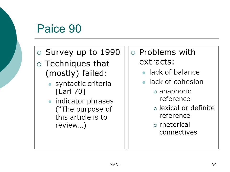 MA3 -39 Paice 90 Survey up to 1990 Techniques that (mostly) failed: syntactic criteria [Earl 70] indicator phrases (The purpose of this article is to review…) Problems with extracts: lack of balance lack of cohesion anaphoric reference lexical or definite reference rhetorical connectives