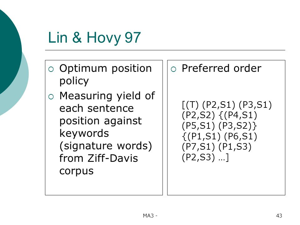 MA3 -43 Lin & Hovy 97 Optimum position policy Measuring yield of each sentence position against keywords (signature words) from Ziff-Davis corpus Preferred order [(T) (P2,S1) (P3,S1) (P2,S2) {(P4,S1) (P5,S1) (P3,S2)} {(P1,S1) (P6,S1) (P7,S1) (P1,S3) (P2,S3) …]