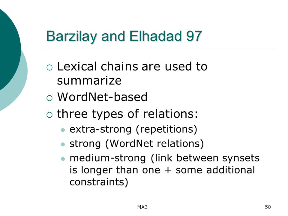 MA3 -50 Barzilay and Elhadad 97 Lexical chains are used to summarize WordNet-based three types of relations: extra-strong (repetitions) strong (WordNet relations) medium-strong (link between synsets is longer than one + some additional constraints)