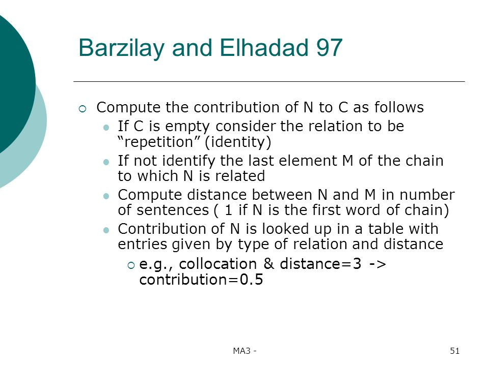 MA3 -51 Compute the contribution of N to C as follows If C is empty consider the relation to be repetition (identity) If not identify the last element M of the chain to which N is related Compute distance between N and M in number of sentences ( 1 if N is the first word of chain) Contribution of N is looked up in a table with entries given by type of relation and distance e.g., collocation & distance=3 -> contribution=0.5 Barzilay and Elhadad 97