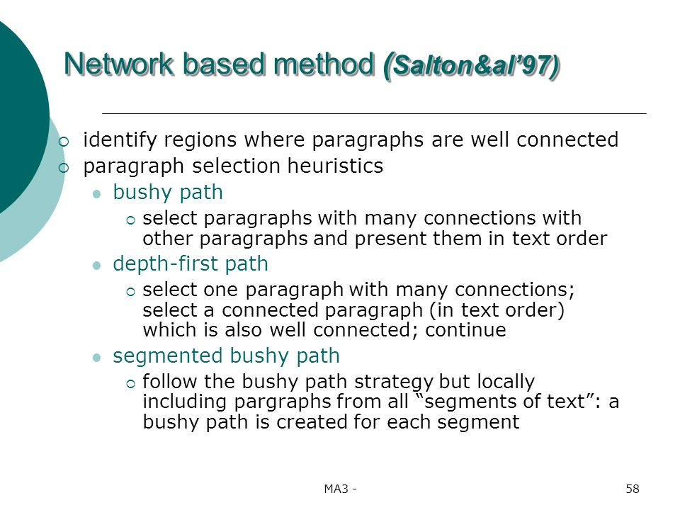 MA3 -58 identify regions where paragraphs are well connected paragraph selection heuristics bushy path select paragraphs with many connections with other paragraphs and present them in text order depth-first path select one paragraph with many connections; select a connected paragraph (in text order) which is also well connected; continue segmented bushy path follow the bushy path strategy but locally including pargraphs from all segments of text: a bushy path is created for each segment Network based method ( Salton&al97)