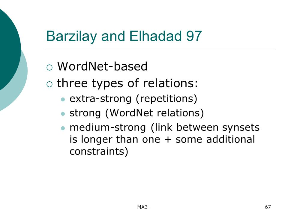 MA3 -67 Barzilay and Elhadad 97 WordNet-based three types of relations: extra-strong (repetitions) strong (WordNet relations) medium-strong (link between synsets is longer than one + some additional constraints)