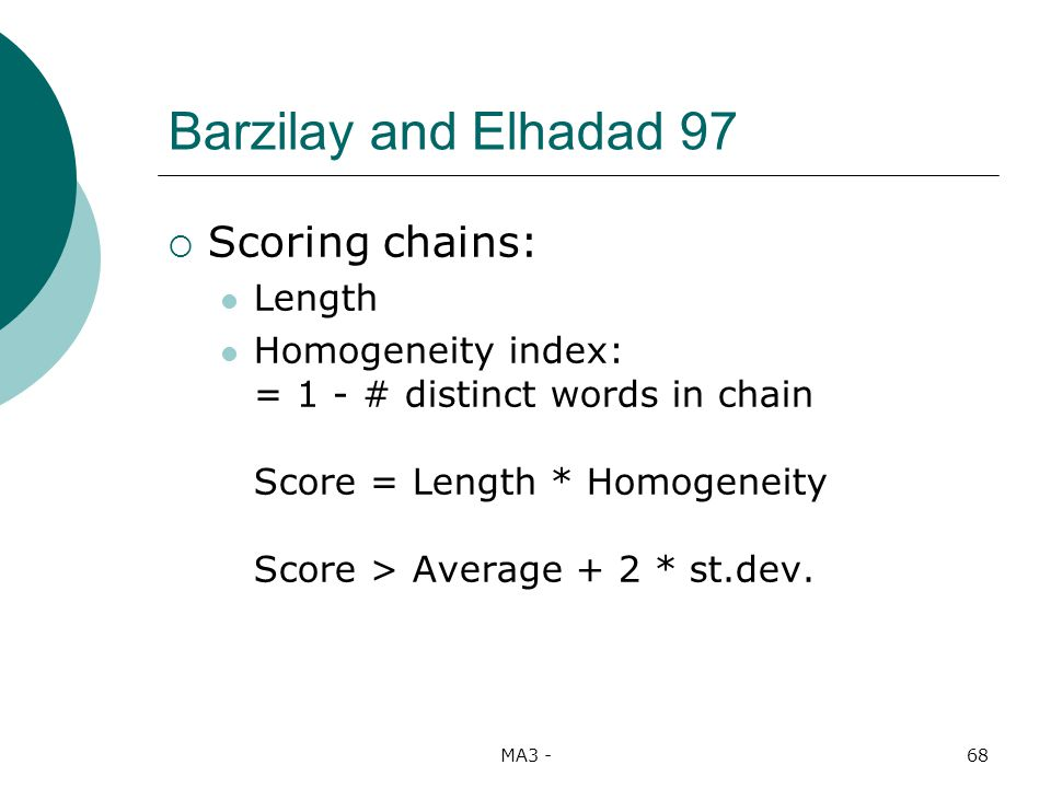 MA3 -68 Barzilay and Elhadad 97 Scoring chains: Length Homogeneity index: = 1 - # distinct words in chain Score = Length * Homogeneity Score > Average + 2 * st.dev.