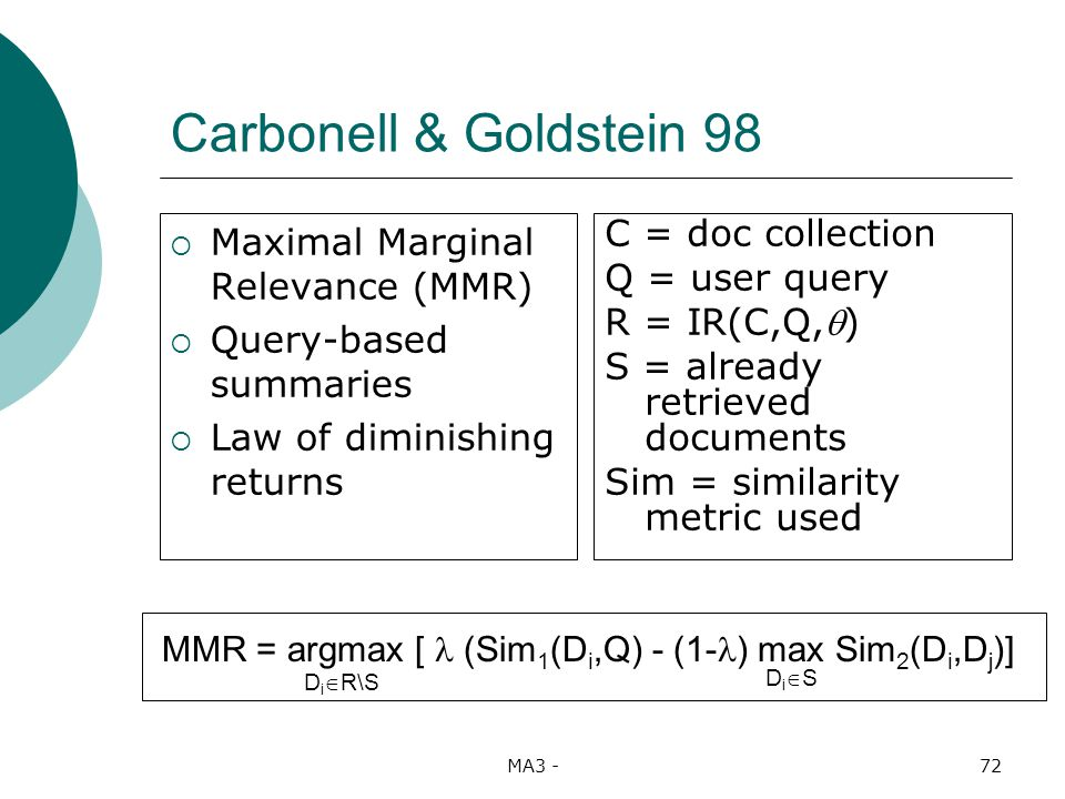 MA3 -72 Carbonell & Goldstein 98 Maximal Marginal Relevance (MMR) Query-based summaries Law of diminishing returns C = doc collection Q = user query R = IR(C,Q,) S = already retrieved documents Sim = similarity metric used MMR = argmax [ (Sim 1 (D i,Q) - (1- ) max Sim 2 (D i,D j )] D i R\S D i S