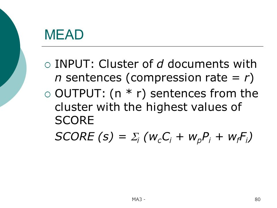 MA3 -80 MEAD INPUT: Cluster of d documents with n sentences (compression rate = r) OUTPUT: (n * r) sentences from the cluster with the highest values of SCORE SCORE (s) = i (w c C i + w p P i + w f F i )