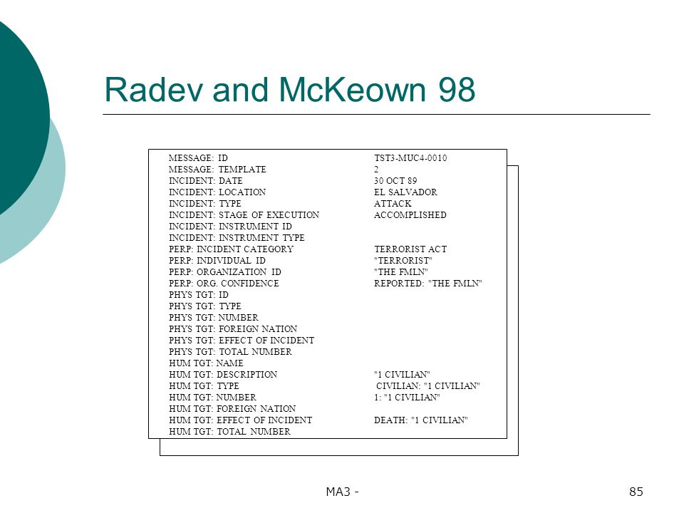 MA3 -85 Radev and McKeown 98 MESSAGE: IDTST3-MUC4-0010 MESSAGE: TEMPLATE2 INCIDENT: DATE30 OCT 89 INCIDENT: LOCATIONEL SALVADOR INCIDENT: TYPEATTACK INCIDENT: STAGE OF EXECUTIONACCOMPLISHED INCIDENT: INSTRUMENT ID INCIDENT: INSTRUMENT TYPE PERP: INCIDENT CATEGORYTERRORIST ACT PERP: INDIVIDUAL ID TERRORIST PERP: ORGANIZATION ID THE FMLN PERP: ORG.