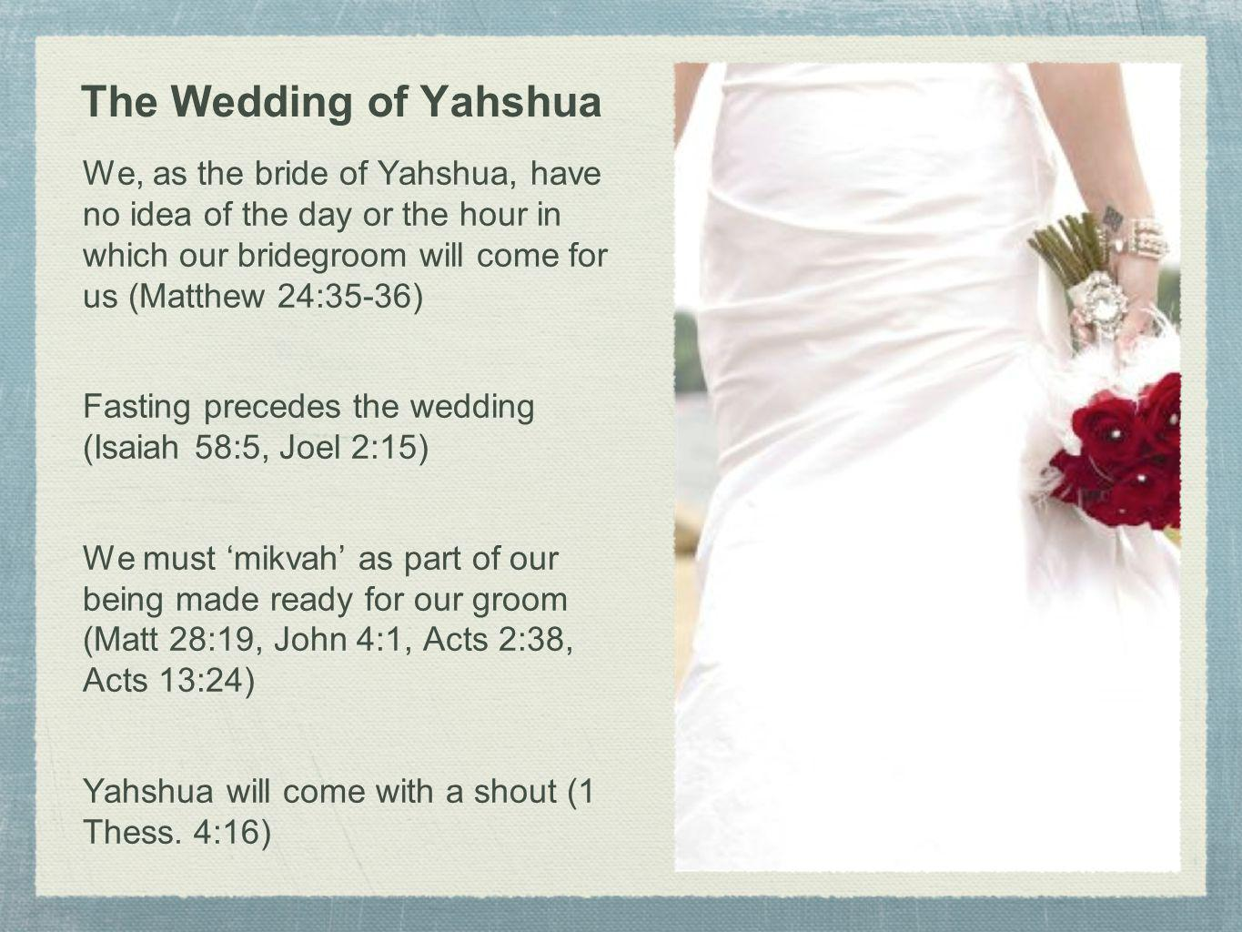 The Wedding of Yahshua We, as the bride of Yahshua, have no idea of the day or the hour in which our bridegroom will come for us (Matthew 24:35-36) Fa