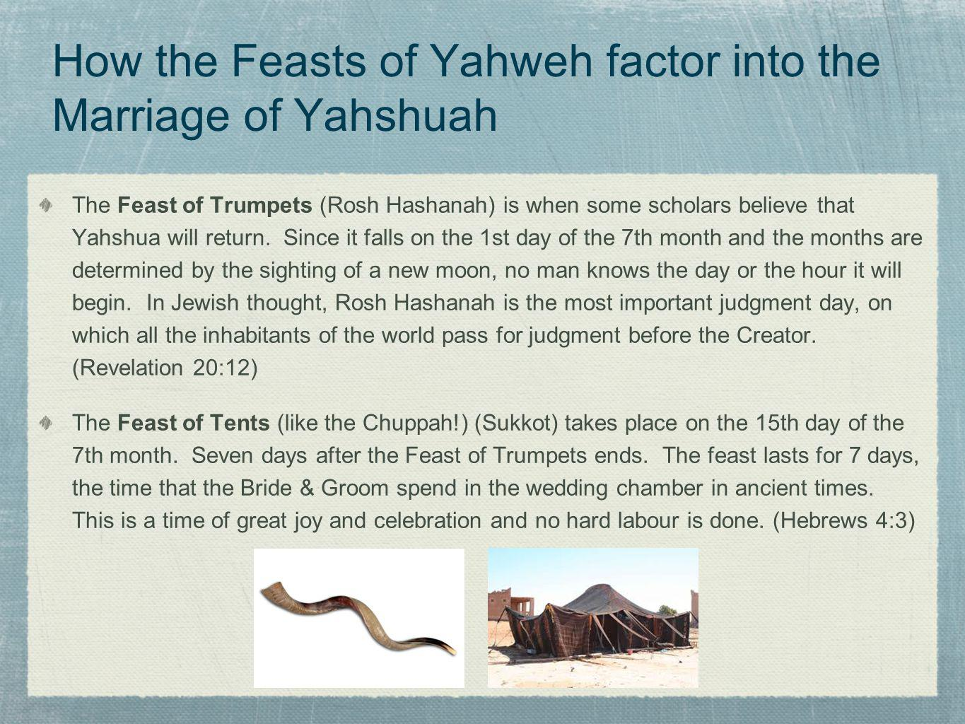 How the Feasts of Yahweh factor into the Marriage of Yahshuah The Feast of Trumpets (Rosh Hashanah) is when some scholars believe that Yahshua will re