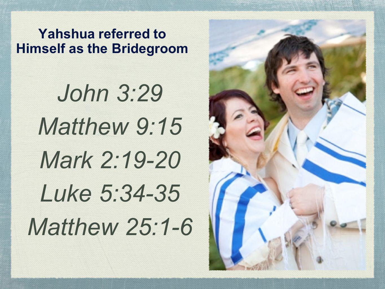 Yahshua referred to Himself as the Bridegroom John 3:29 Matthew 9:15 Mark 2:19-20 Luke 5:34-35 Matthew 25:1-6