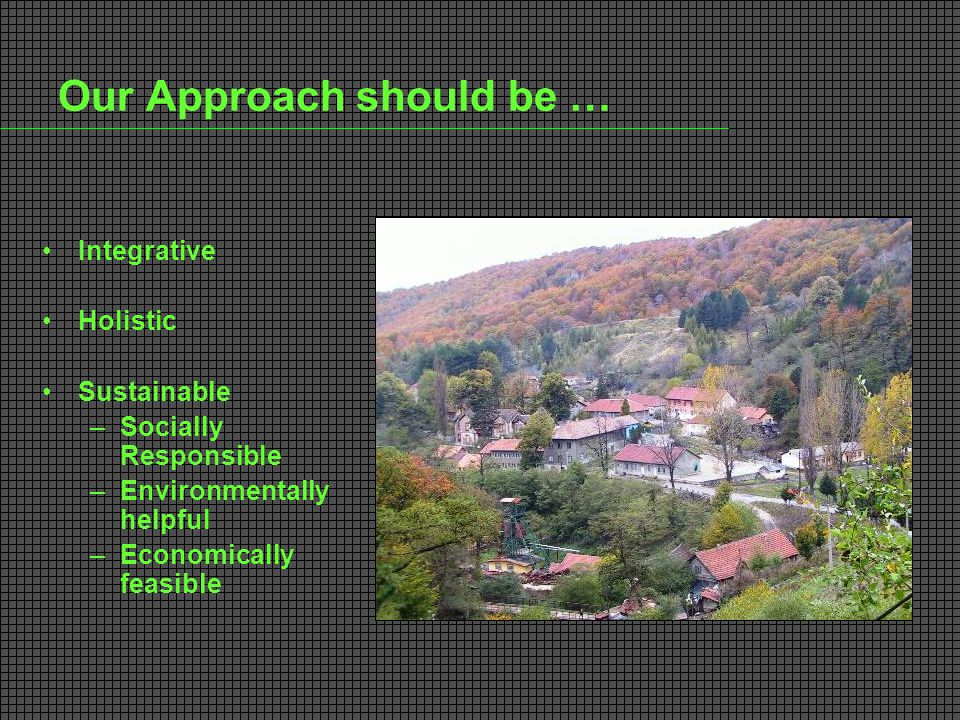 Our Approach should be … Integrative Holistic Sustainable –Socially Responsible –Environmentally helpful –Economically feasible