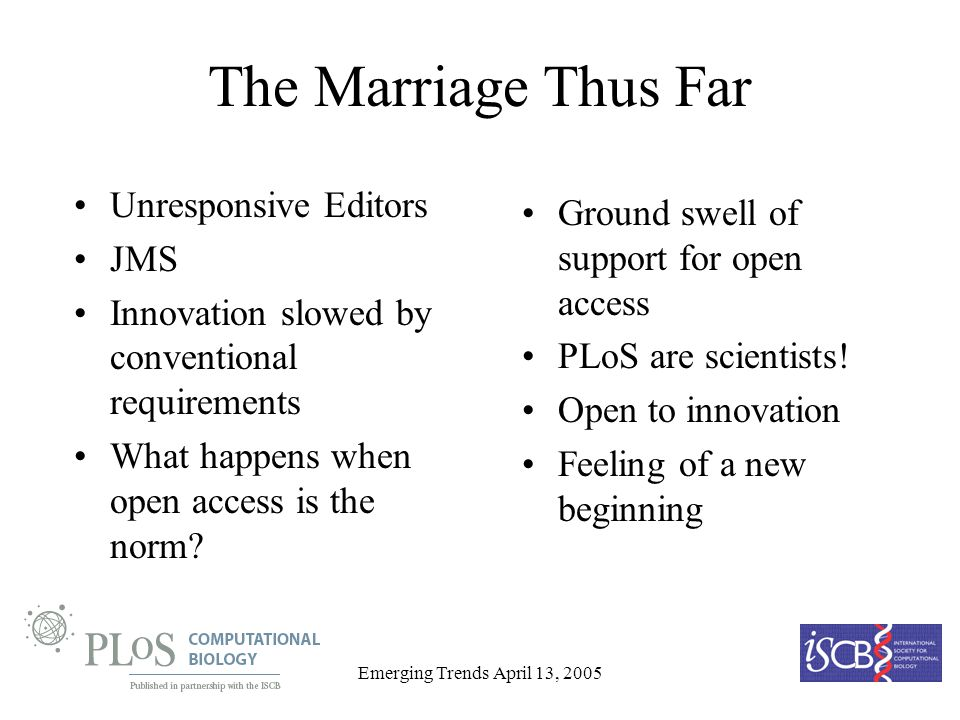 Emerging Trends April 13, 2005 The Marriage Thus Far Unresponsive Editors JMS Innovation slowed by conventional requirements What happens when open access is the norm.