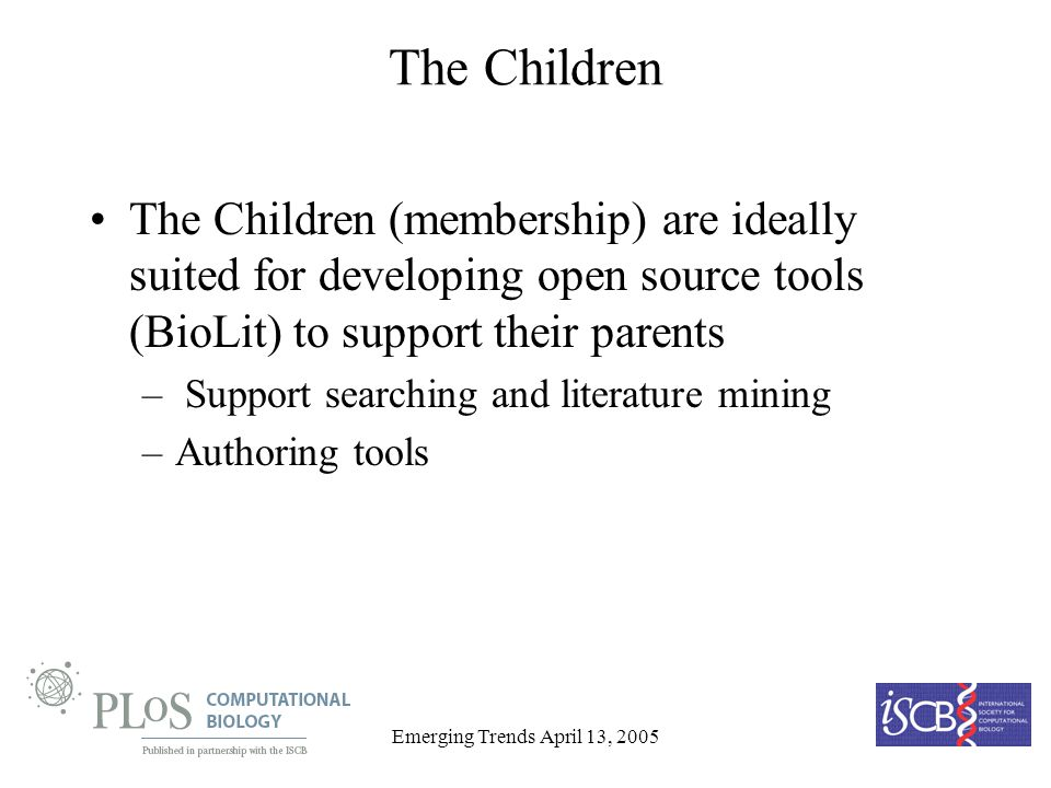 Emerging Trends April 13, 2005 The Children The Children (membership) are ideally suited for developing open source tools (BioLit) to support their parents – Support searching and literature mining –Authoring tools