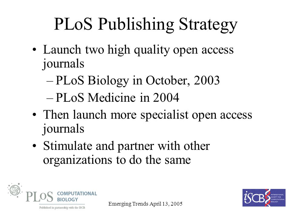 Emerging Trends April 13, 2005 PLoS Publishing Strategy Launch two high quality open access journals –PLoS Biology in October, 2003 –PLoS Medicine in 2004 Then launch more specialist open access journals Stimulate and partner with other organizations to do the same