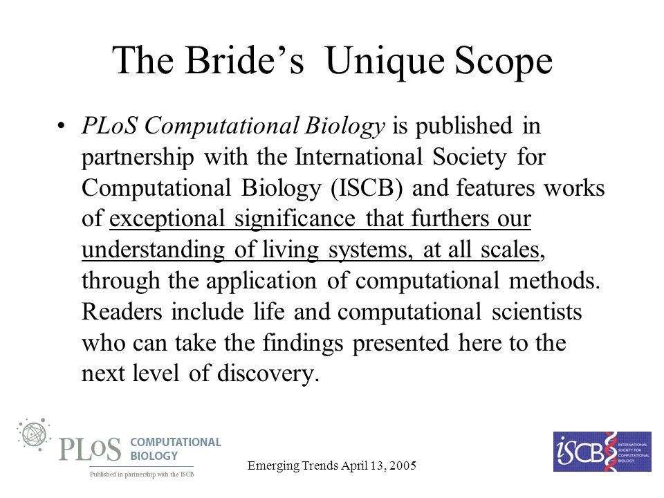 Emerging Trends April 13, 2005 The Brides Unique Scope PLoS Computational Biology is published in partnership with the International Society for Computational Biology (ISCB) and features works of exceptional significance that furthers our understanding of living systems, at all scales, through the application of computational methods.