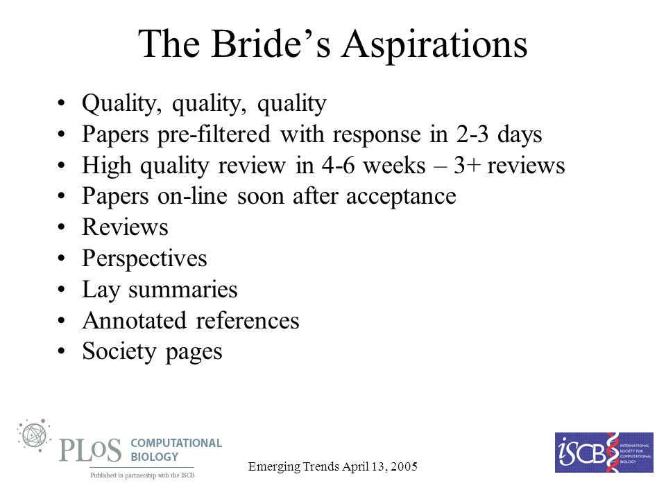 Emerging Trends April 13, 2005 The Brides Aspirations Quality, quality, quality Papers pre-filtered with response in 2-3 days High quality review in 4-6 weeks – 3+ reviews Papers on-line soon after acceptance Reviews Perspectives Lay summaries Annotated references Society pages
