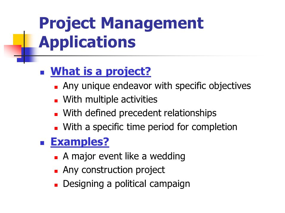 Project Management Applications What is a project? Any unique endeavor with specific objectives With multiple activities With defined precedent relati