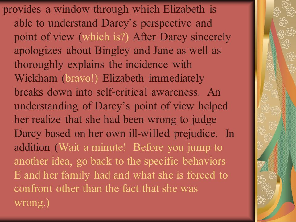 provides a window through which Elizabeth is able to understand Darcys perspective and point of view (which is ) After Darcy sincerely apologizes about Bingley and Jane as well as thoroughly explains the incidence with Wickham (bravo!) Elizabeth immediately breaks down into self-critical awareness.