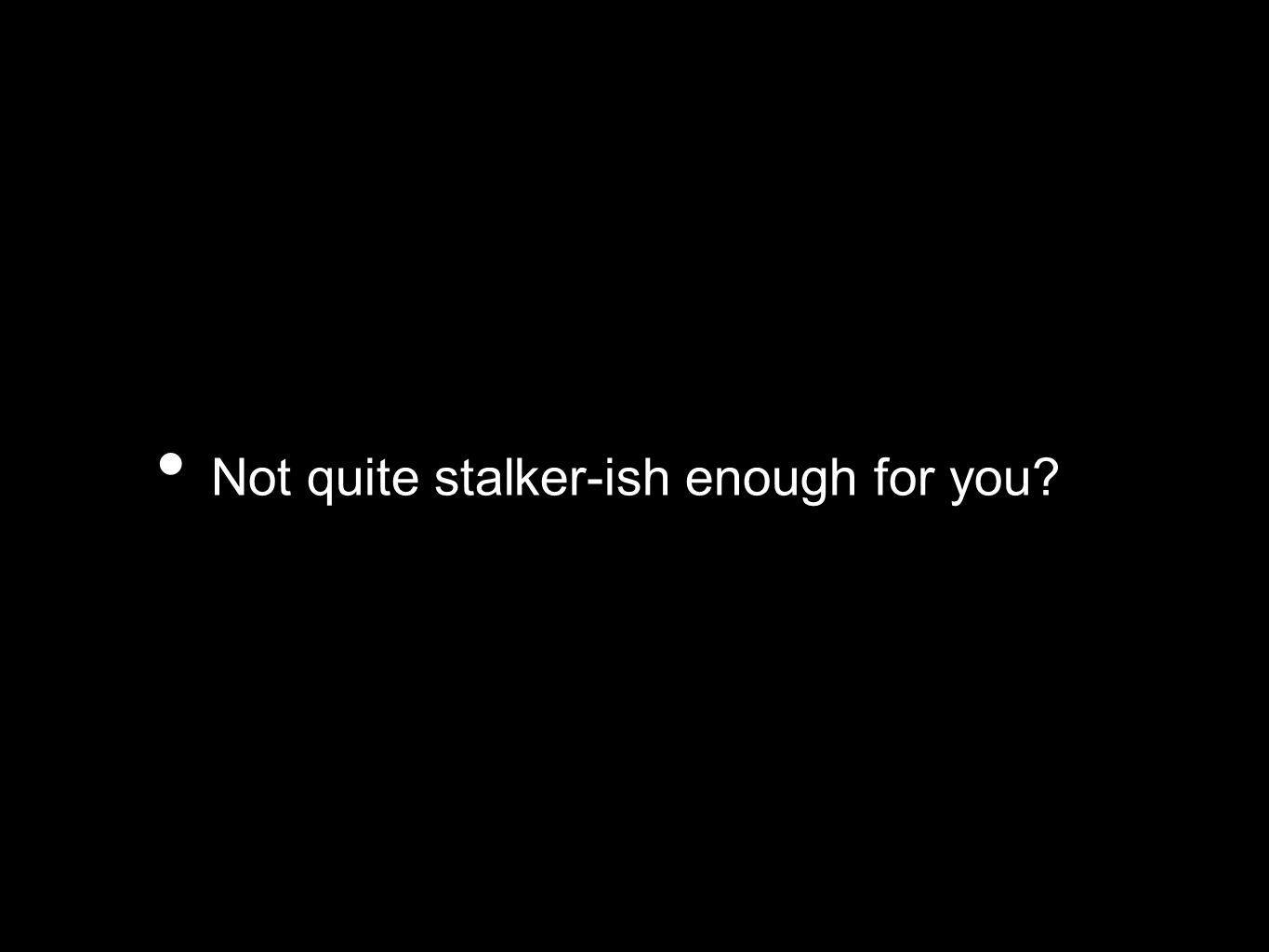 Not quite stalker-ish enough for you