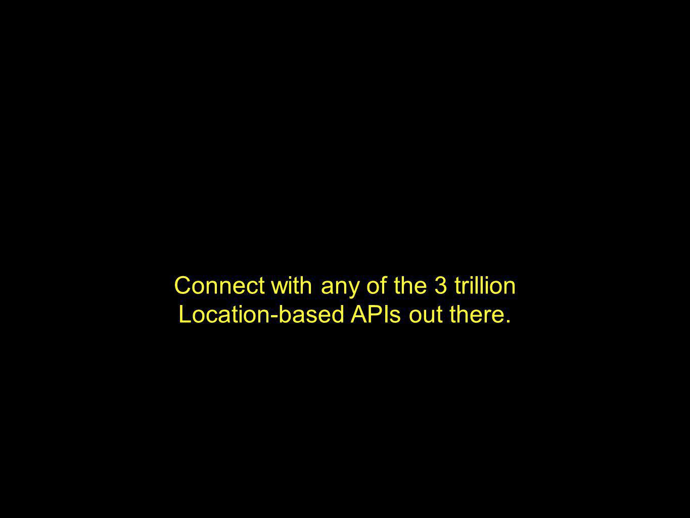 Connect with any of the 3 trillion Location-based APIs out there.