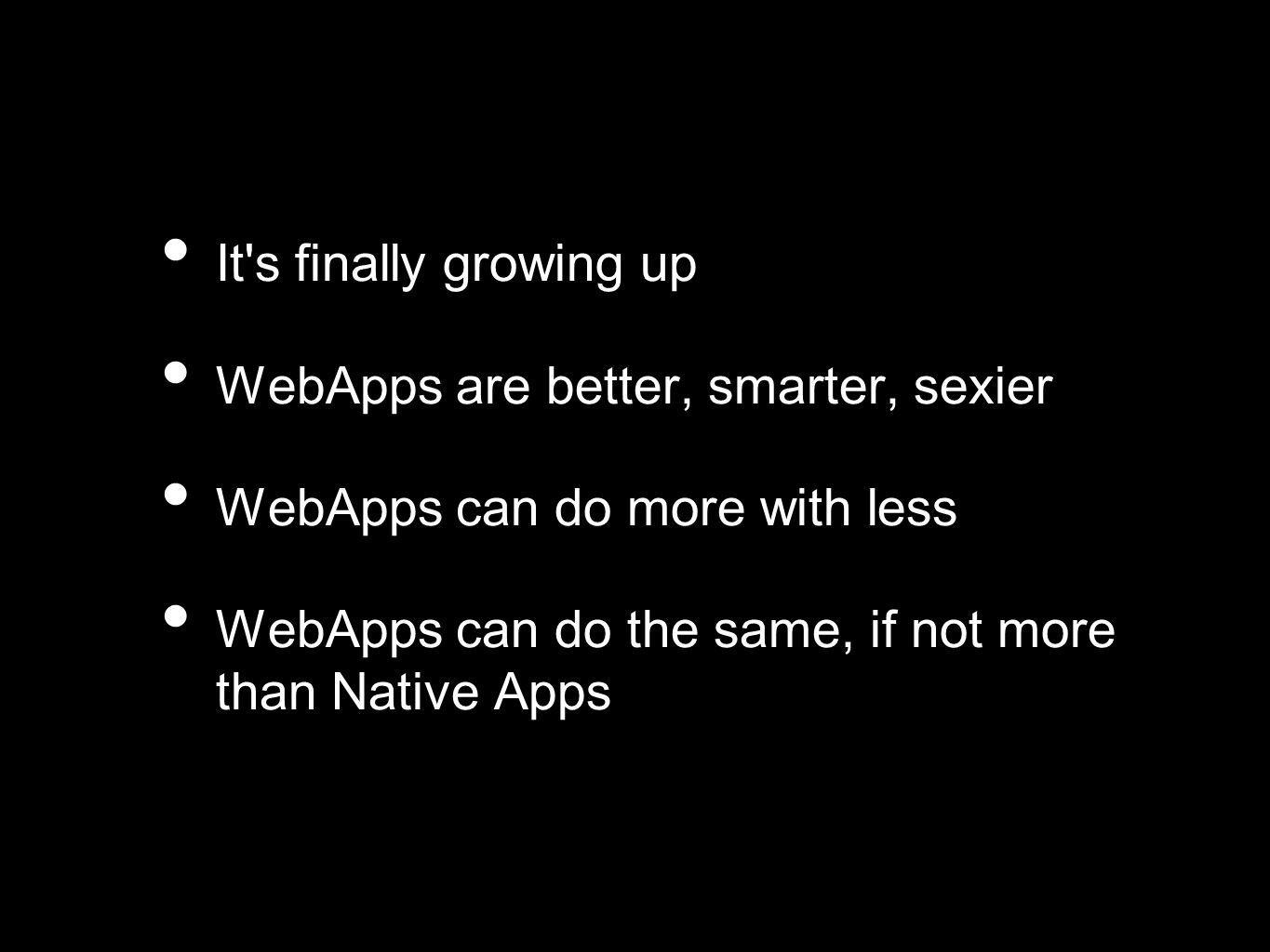 It s finally growing up WebApps are better, smarter, sexier WebApps can do more with less WebApps can do the same, if not more than Native Apps