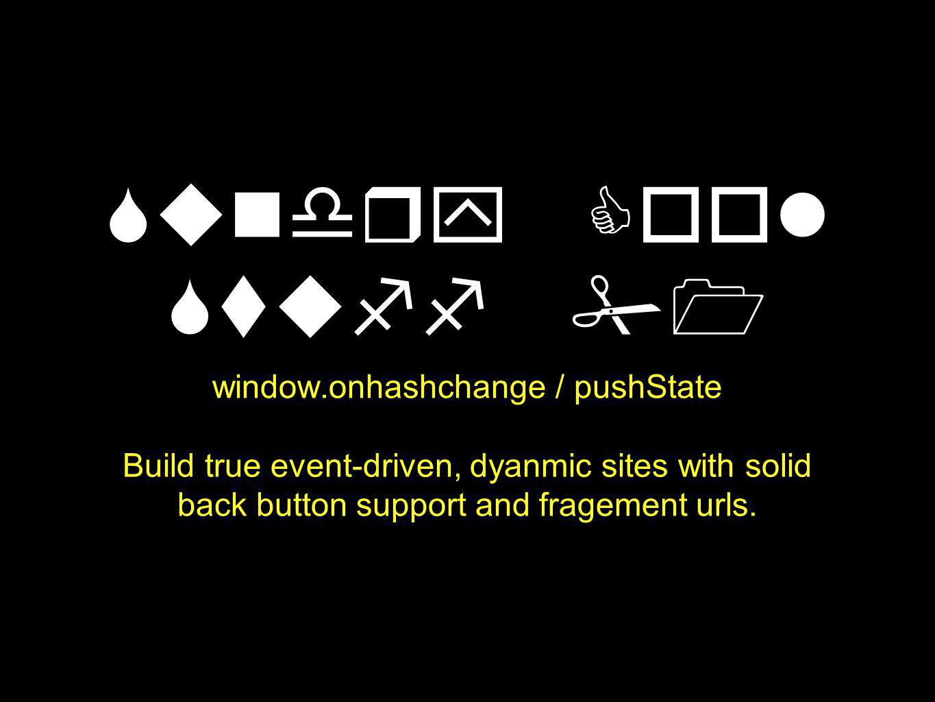 Sundry Cool Stuff #1 window.onhashchange / pushState Build true event-driven, dyanmic sites with solid back button support and fragement urls.