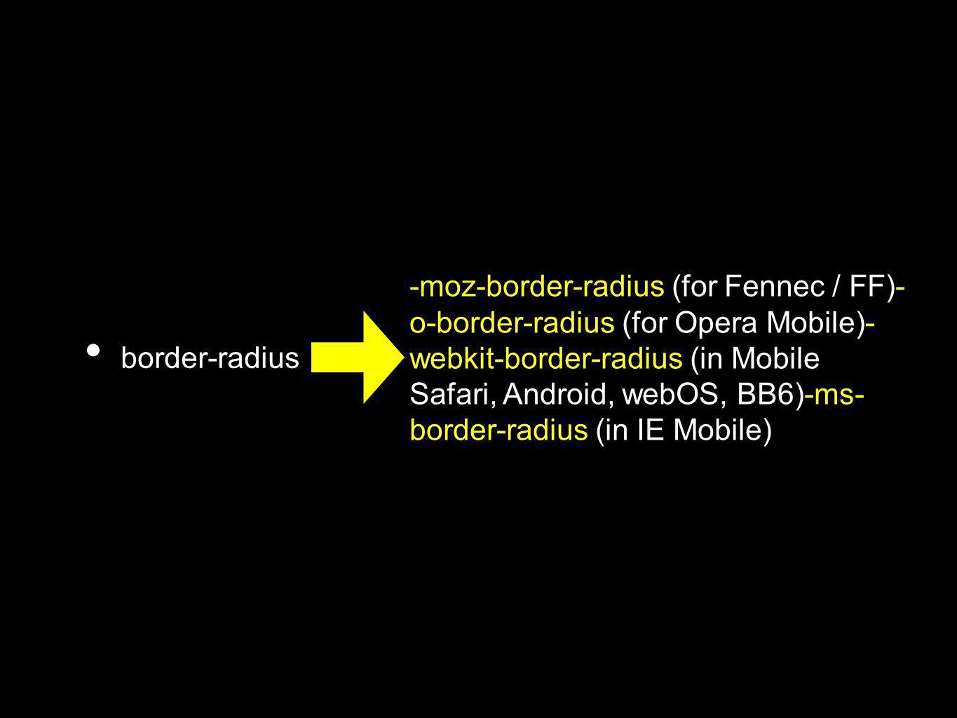 border-radius -moz-border-radius (for Fennec / FF)- o-border-radius (for Opera Mobile)- webkit-border-radius (in Mobile Safari, Android, webOS, BB6)-ms- border-radius (in IE Mobile)