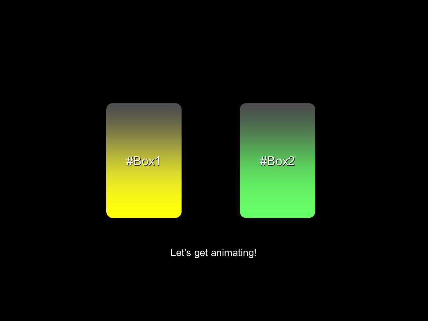 #Box2#Box1 Lets get animating!