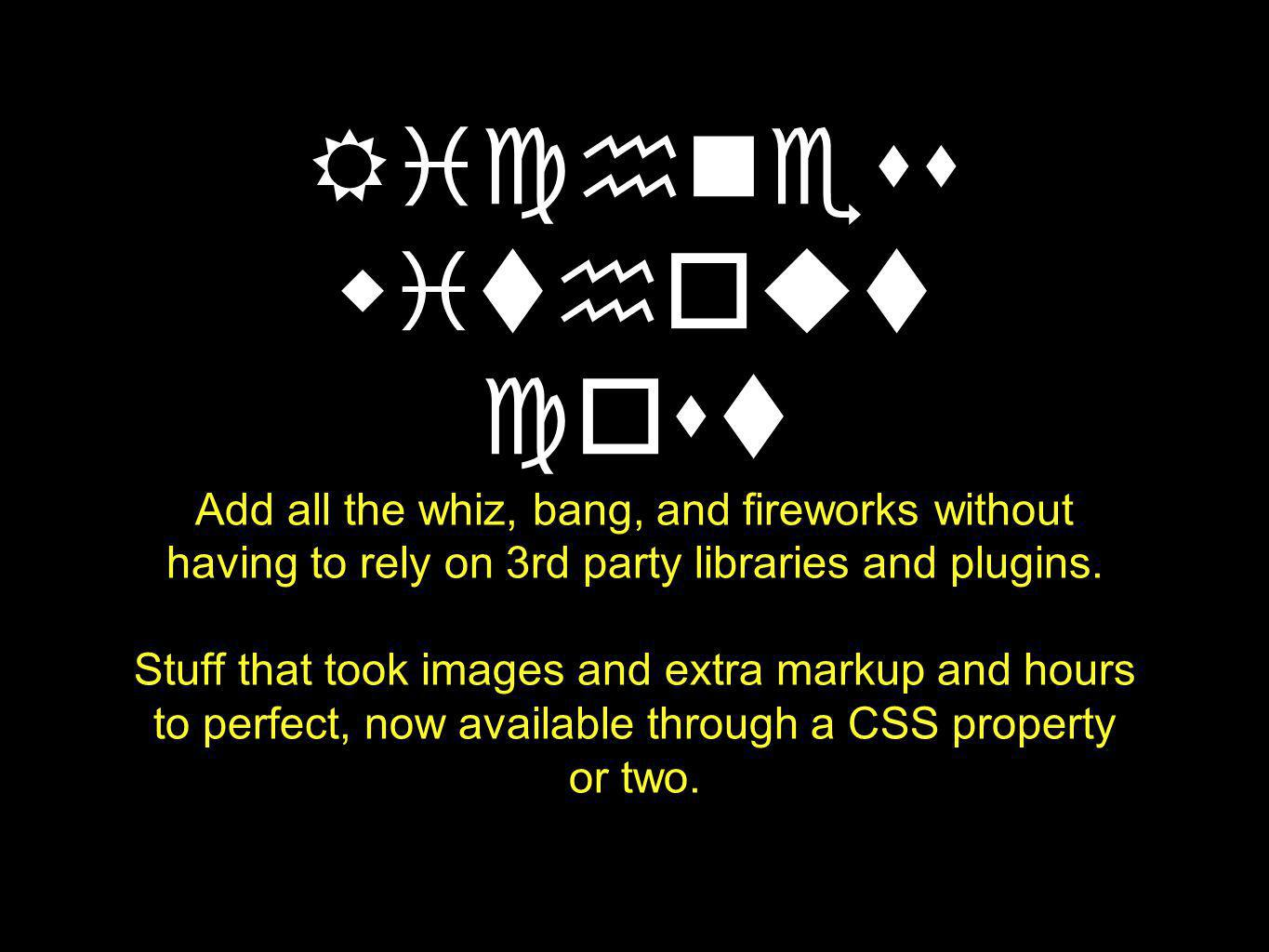 Richness without cost Add all the whiz, bang, and fireworks without having to rely on 3rd party libraries and plugins.
