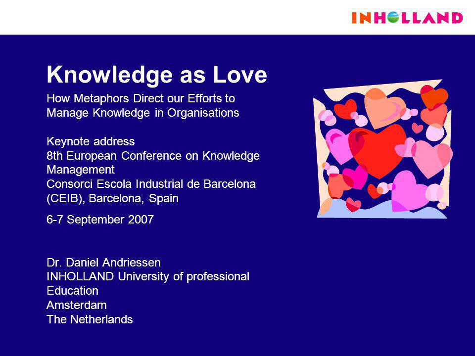 Knowledge as Love How Metaphors Direct our Efforts to Manage Knowledge in Organisations Keynote address 8th European Conference on Knowledge Management Consorci Escola Industrial de Barcelona (CEIB), Barcelona, Spain 6-7 September 2007 Dr.