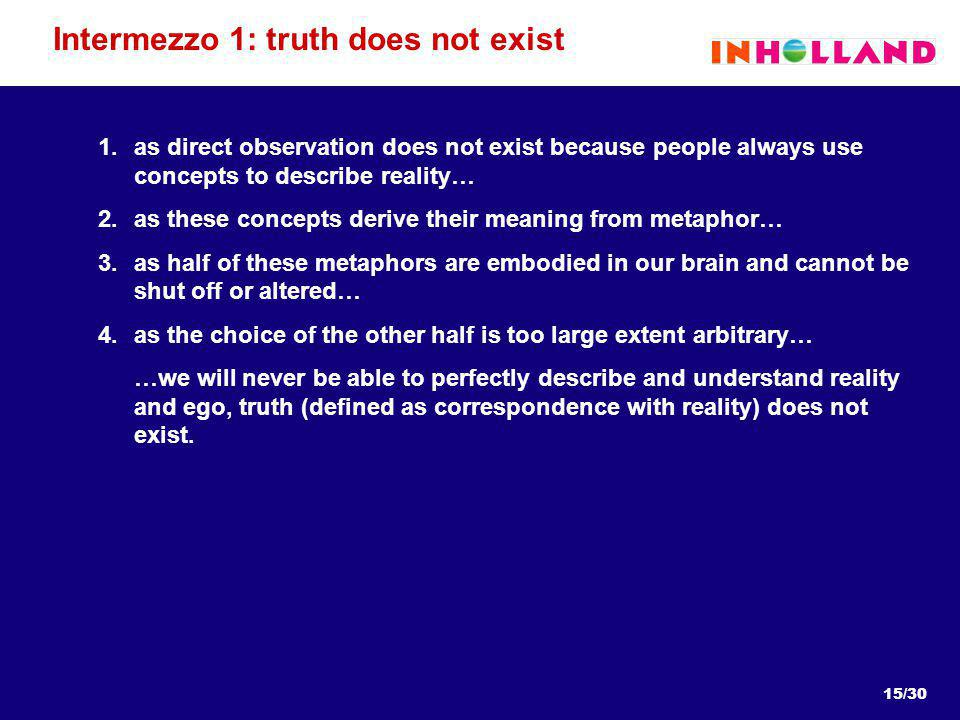 15/30 Intermezzo 1: truth does not exist 1.as direct observation does not exist because people always use concepts to describe reality… 2.as these concepts derive their meaning from metaphor… 3.as half of these metaphors are embodied in our brain and cannot be shut off or altered… 4.as the choice of the other half is too large extent arbitrary… …we will never be able to perfectly describe and understand reality and ego, truth (defined as correspondence with reality) does not exist.