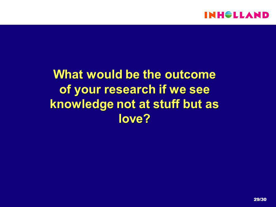 29/30 What would be the outcome of your research if we see knowledge not at stuff but as love