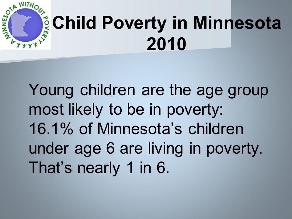Child Poverty in Minnesota 2010 Young children are the age group most likely to be in poverty: 16.1% of Minnesotas children under age 6 are living in poverty.