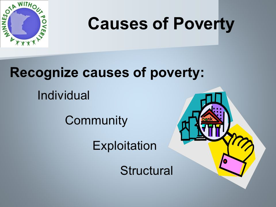 Causes of Poverty Recognize causes of poverty: Individual Community Exploitation Structural