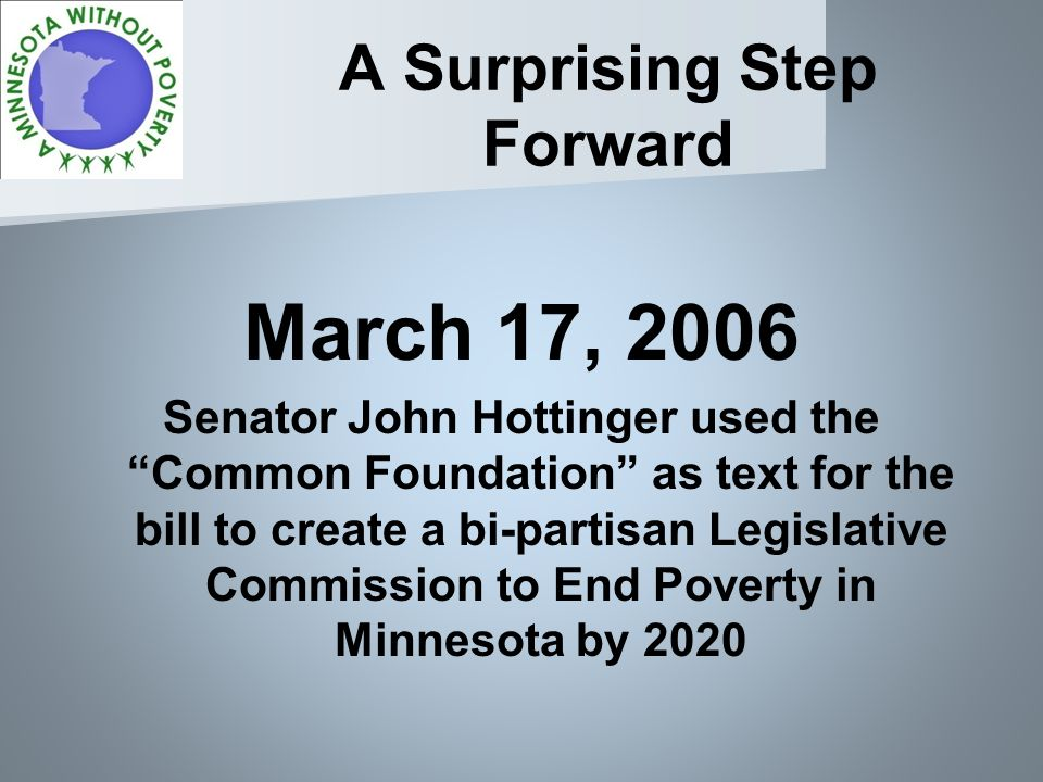 A Surprising Step Forward March 17, 2006 Senator John Hottinger used the Common Foundation as text for the bill to create a bi-partisan Legislative Commission to End Poverty in Minnesota by 2020